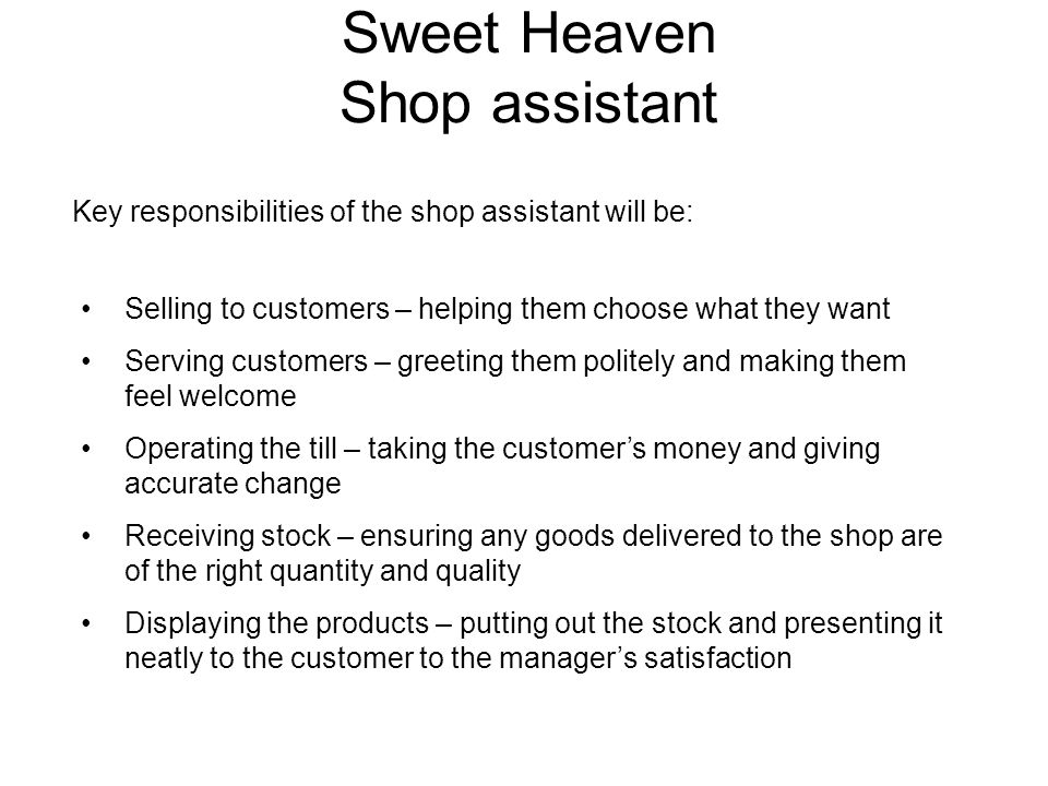 Sweet Heaven Shop assistant Key responsibilities of the shop assistant will be: Selling to customers – helping them choose what they want Serving customers – greeting them politely and making them feel welcome Operating the till – taking the customer's money and giving accurate change Receiving stock – ensuring any goods delivered to the shop are of the right quantity and quality Displaying the products – putting out the stock and presenting it neatly to the customer to the manager's satisfaction