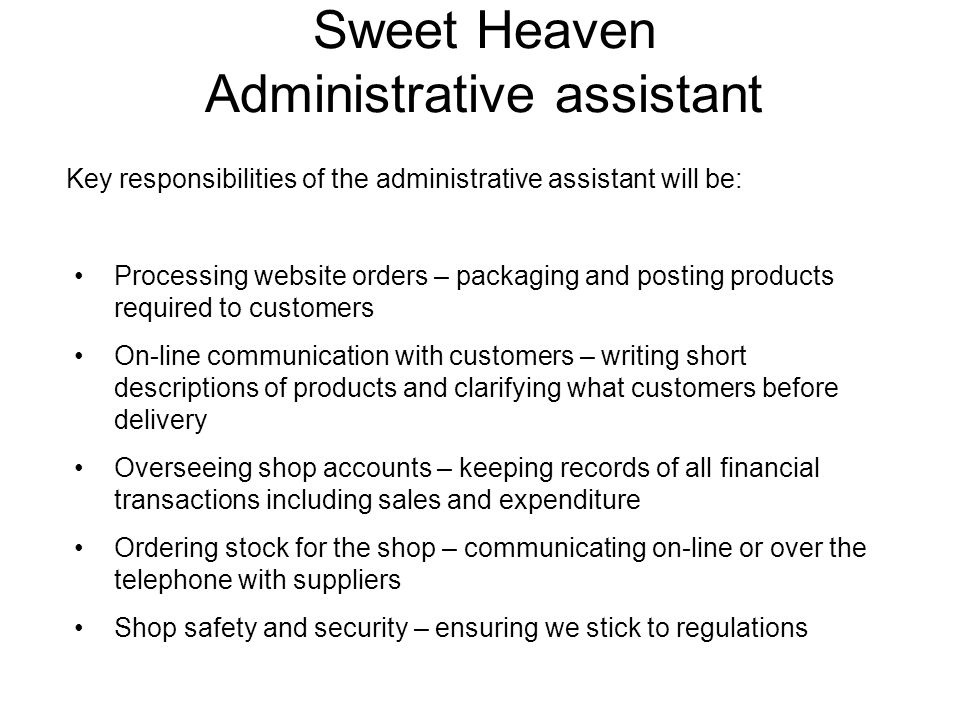 Sweet Heaven Administrative assistant Key responsibilities of the administrative assistant will be: Processing website orders – packaging and posting products required to customers On-line communication with customers – writing short descriptions of products and clarifying what customers before delivery Overseeing shop accounts – keeping records of all financial transactions including sales and expenditure Ordering stock for the shop – communicating on-line or over the telephone with suppliers Shop safety and security – ensuring we stick to regulations