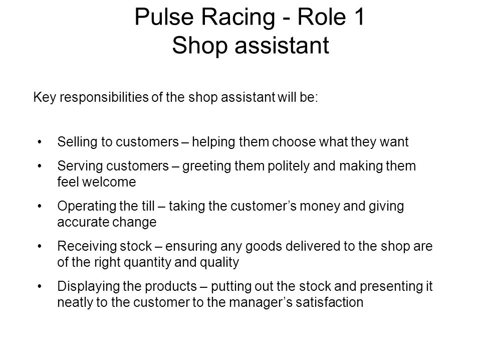 Key responsibilities of the shop assistant will be: Selling to customers – helping them choose what they want Serving customers – greeting them polite