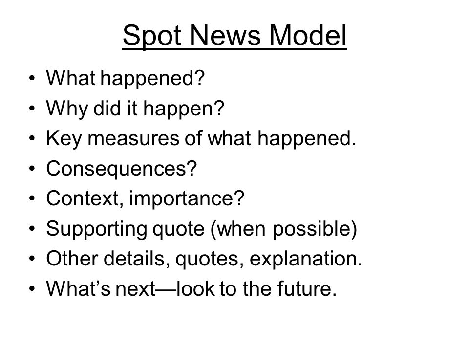 Spot News Model What happened. Why did it happen.