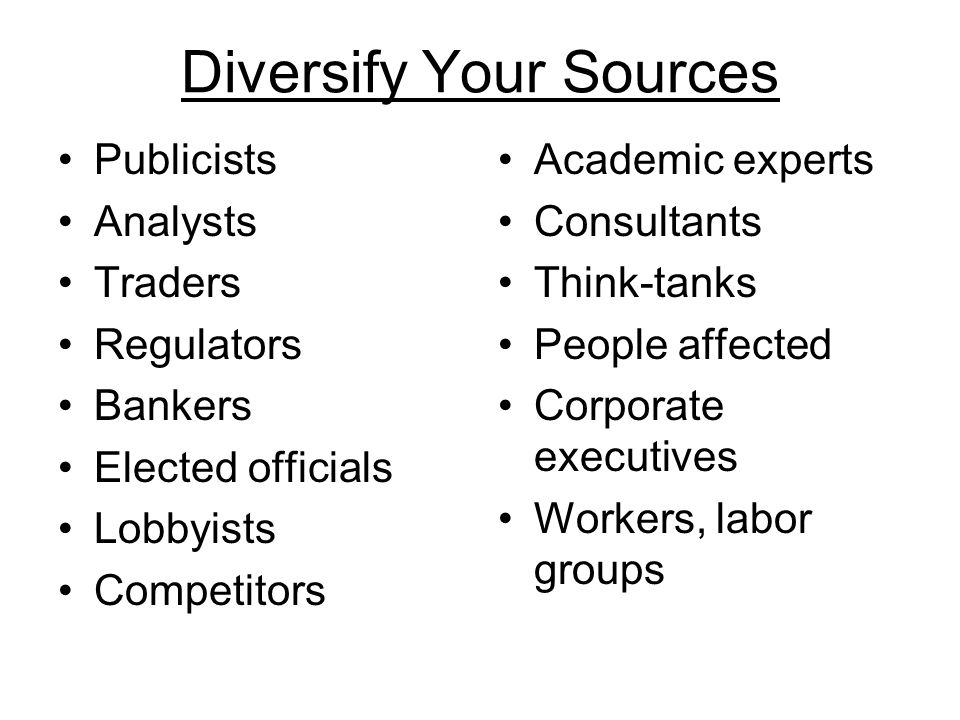 Diversify Your Sources Publicists Analysts Traders Regulators Bankers Elected officials Lobbyists Competitors Academic experts Consultants Think-tanks People affected Corporate executives Workers, labor groups