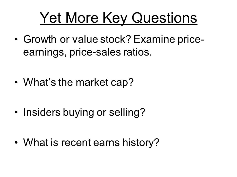 Yet More Key Questions Growth or value stock. Examine price- earnings, price-sales ratios.