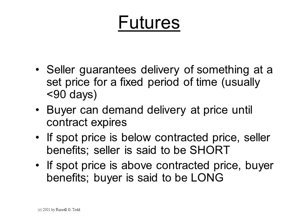 Futures Seller guarantees delivery of something at a set price for a fixed period of time (usually <90 days) Buyer can demand delivery at price until contract expires If spot price is below contracted price, seller benefits; seller is said to be SHORT If spot price is above contracted price, buyer benefits; buyer is said to be LONG (c) 2001 by Russell G.