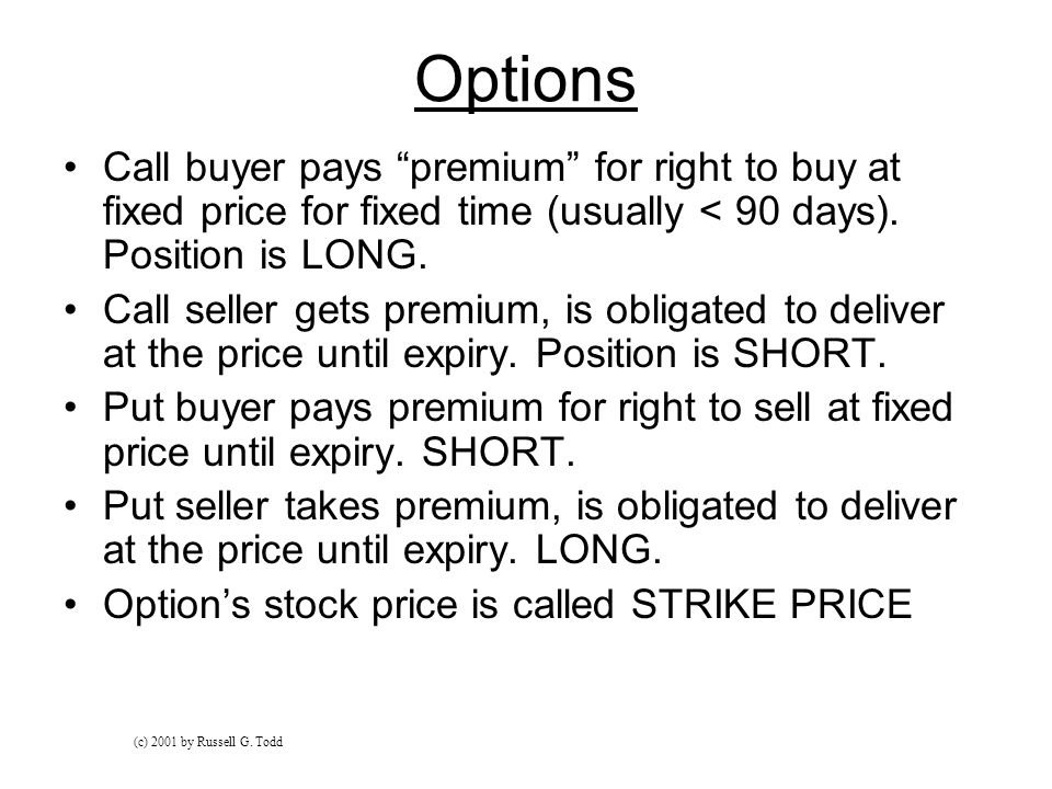 Options Call buyer pays premium for right to buy at fixed price for fixed time (usually < 90 days).