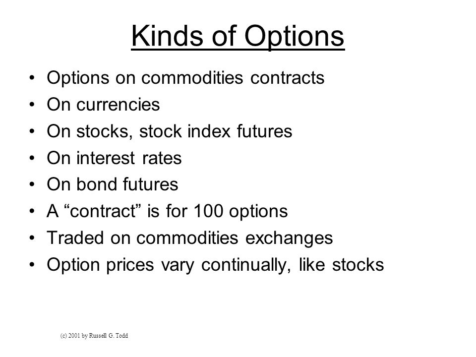 Kinds of Options Options on commodities contracts On currencies On stocks, stock index futures On interest rates On bond futures A contract is for 100 options Traded on commodities exchanges Option prices vary continually, like stocks (c) 2001 by Russell G.
