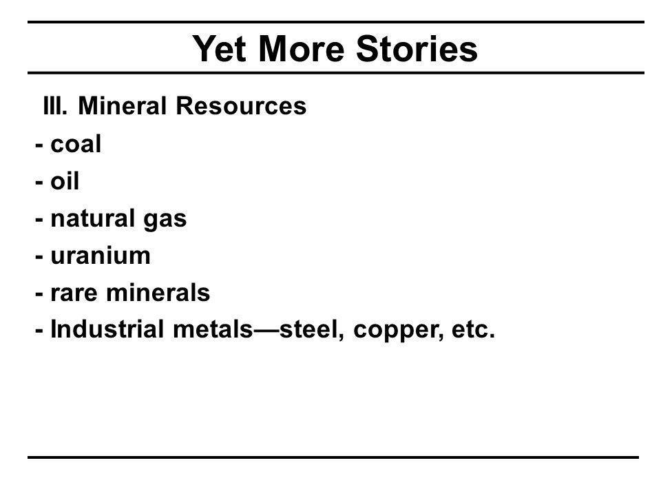 Yet More Stories III. Mineral Resources - coal - oil - natural gas - uranium - rare minerals - Industrial metals—steel, copper, etc.