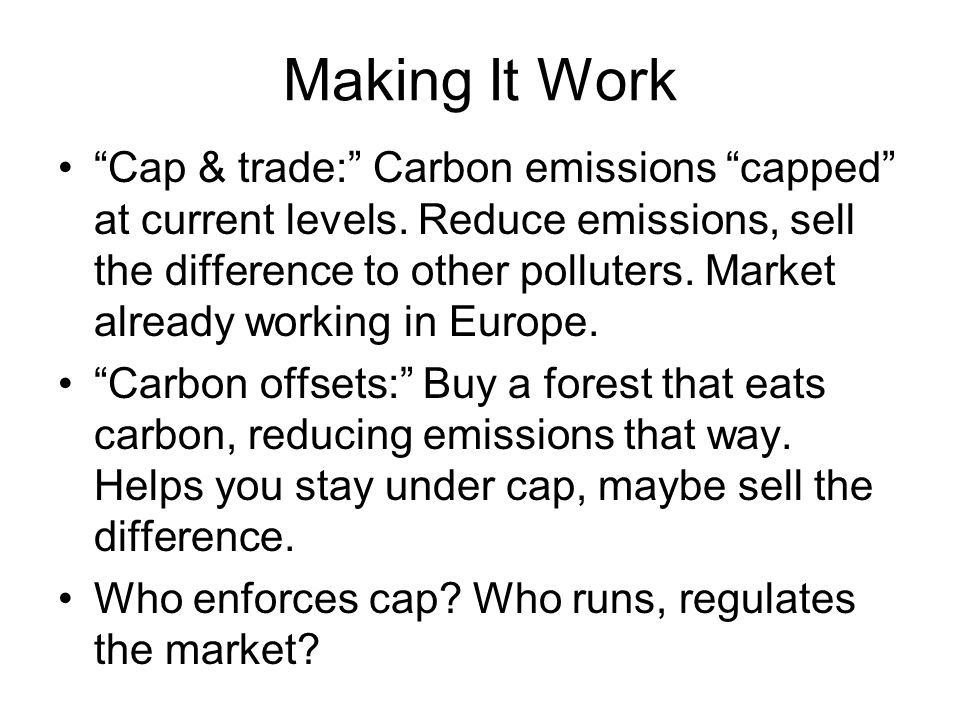Making It Work Cap & trade: Carbon emissions capped at current levels.