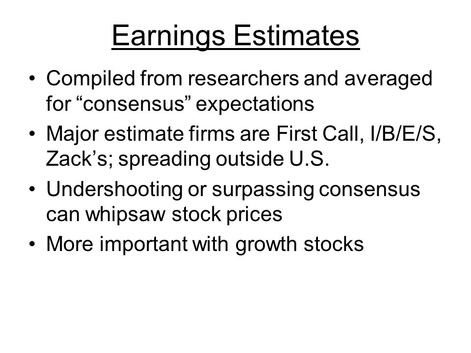 Earnings Estimates Compiled from researchers and averaged for consensus expectations Major estimate firms are First Call, I/B/E/S, Zack's; spreading outside U.S.