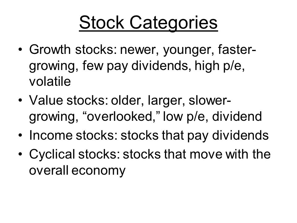 Stock Categories Growth stocks: newer, younger, faster- growing, few pay dividends, high p/e, volatile Value stocks: older, larger, slower- growing, overlooked, low p/e, dividend Income stocks: stocks that pay dividends Cyclical stocks: stocks that move with the overall economy