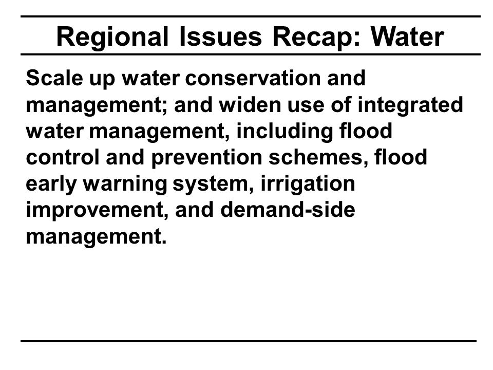 Regional Issues Recap: Water Scale up water conservation and management; and widen use of integrated water management, including flood control and prevention schemes, flood early warning system, irrigation improvement, and demand-side management.
