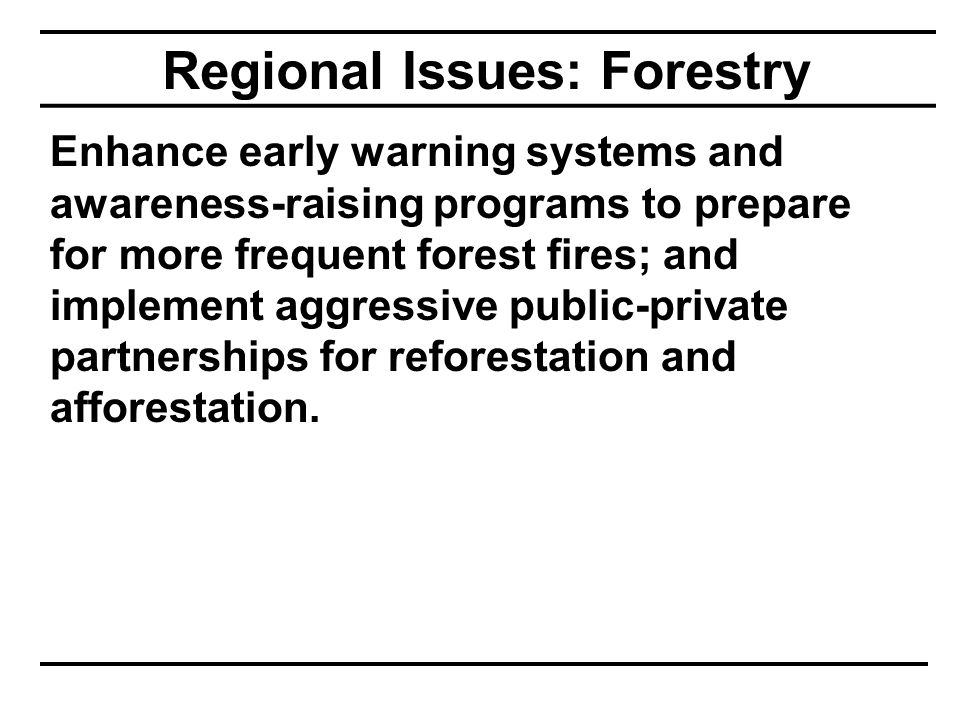 Regional Issues: Forestry Enhance early warning systems and awareness-raising programs to prepare for more frequent forest fires; and implement aggressive public-private partnerships for reforestation and afforestation.