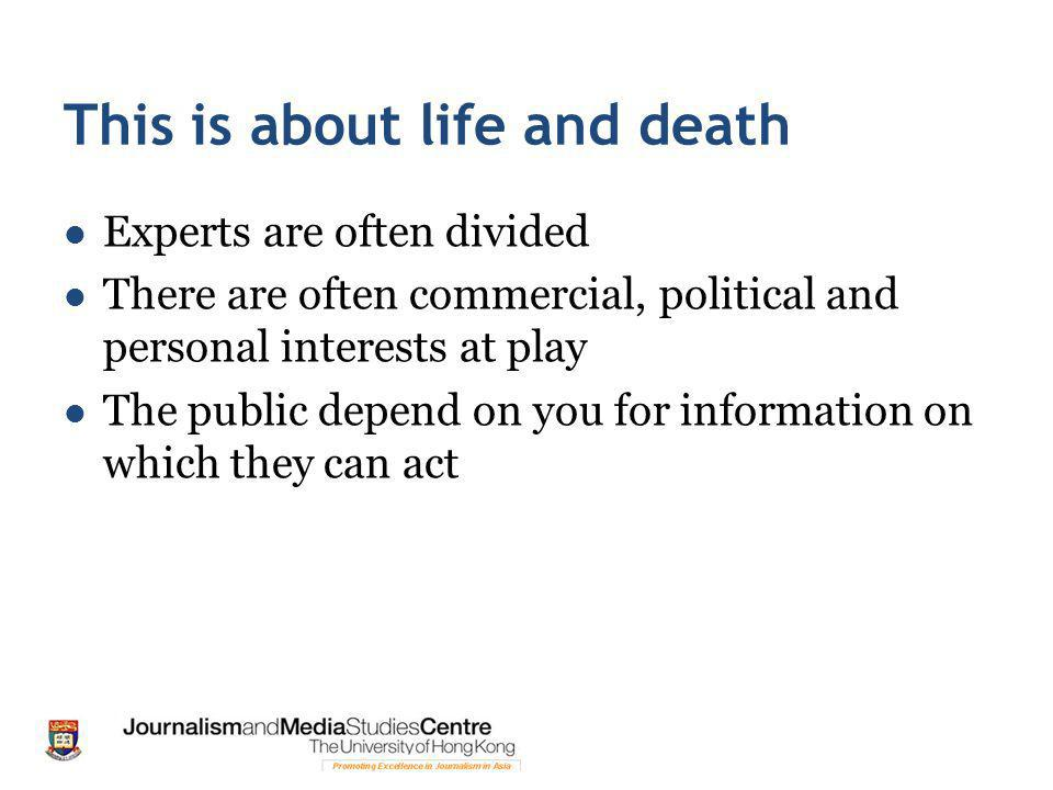 This is about life and death Experts are often divided There are often commercial, political and personal interests at play The public depend on you for information on which they can act