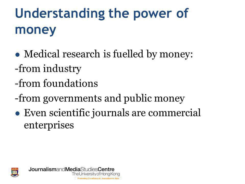 Understanding the power of money Medical research is fuelled by money: -from industry -from foundations -from governments and public money Even scientific journals are commercial enterprises