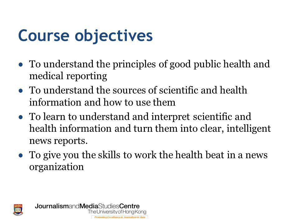 Course objectives To understand the principles of good public health and medical reporting To understand the sources of scientific and health information and how to use them To learn to understand and interpret scientific and health information and turn them into clear, intelligent news reports.