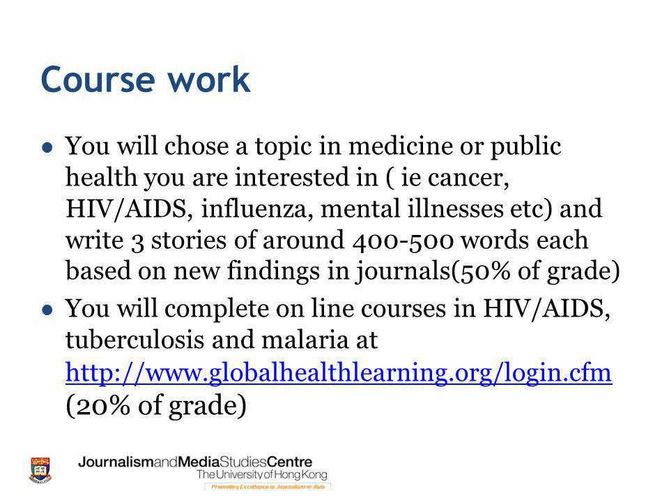 Course work You will chose a topic in medicine or public health you are interested in ( ie cancer, HIV/AIDS, influenza, mental illnesses etc) and write 3 stories of around 400-500 words each based on new findings in journals(50% of grade) You will complete on line courses in HIV/AIDS, tuberculosis and malaria at http://www.globalhealthlearning.org/login.cfm (20% of grade) http://www.globalhealthlearning.org/login.cfm
