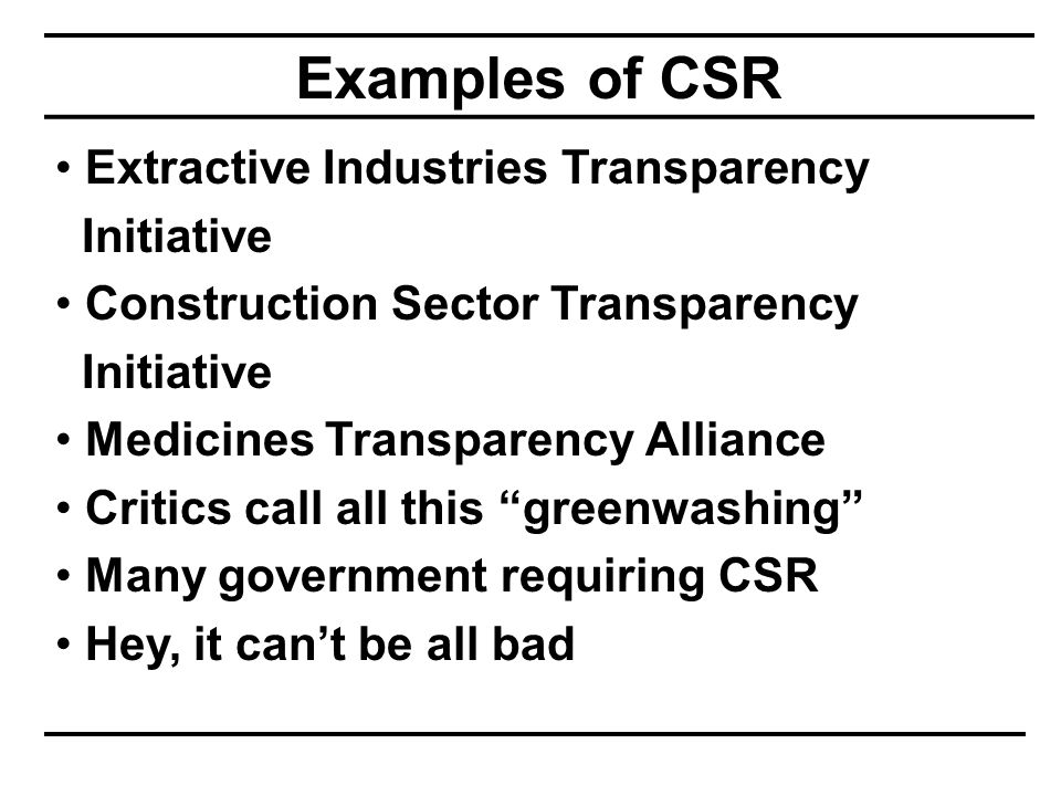 Examples of CSR Extractive Industries Transparency Initiative Construction Sector Transparency Initiative Medicines Transparency Alliance Critics call all this greenwashing Many government requiring CSR Hey, it can't be all bad