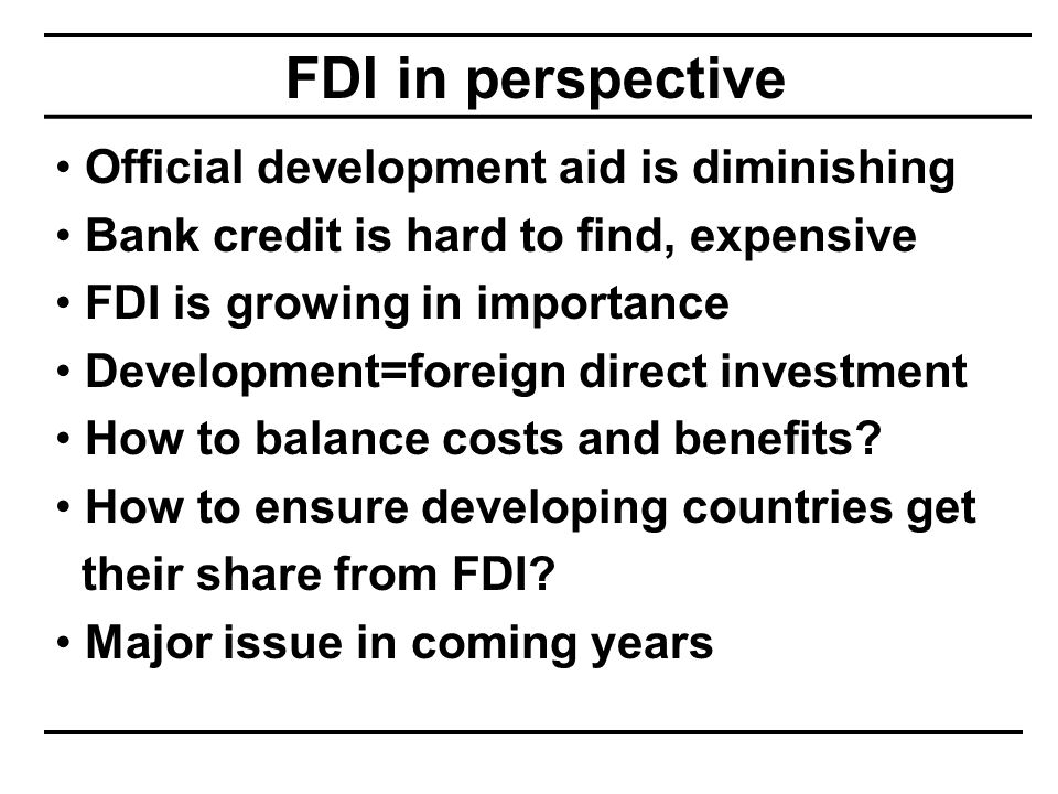 FDI in perspective Official development aid is diminishing Bank credit is hard to find, expensive FDI is growing in importance Development=foreign direct investment How to balance costs and benefits.
