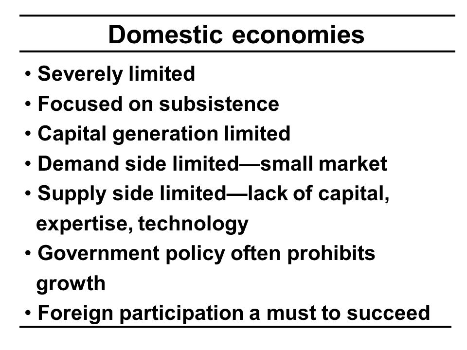 Domestic economies Severely limited Focused on subsistence Capital generation limited Demand side limited—small market Supply side limited—lack of capital, expertise, technology Government policy often prohibits growth Foreign participation a must to succeed