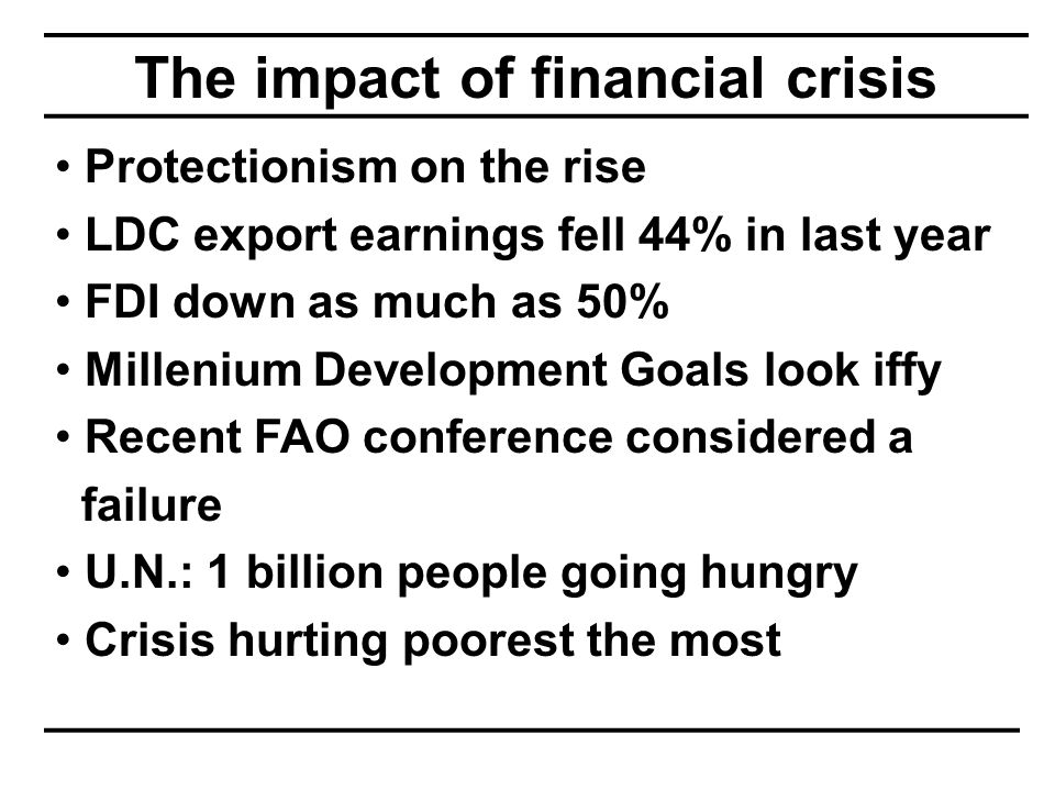 The impact of financial crisis Protectionism on the rise LDC export earnings fell 44% in last year FDI down as much as 50% Millenium Development Goals look iffy Recent FAO conference considered a failure U.N.: 1 billion people going hungry Crisis hurting poorest the most