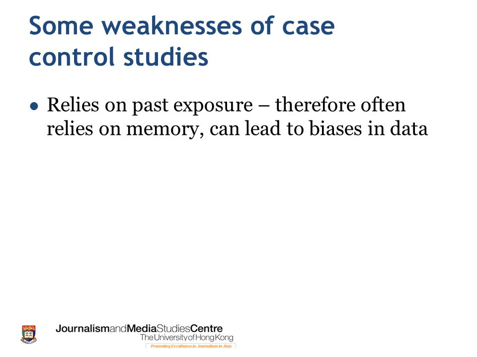 Some weaknesses of case control studies Relies on past exposure – therefore often relies on memory, can lead to biases in data