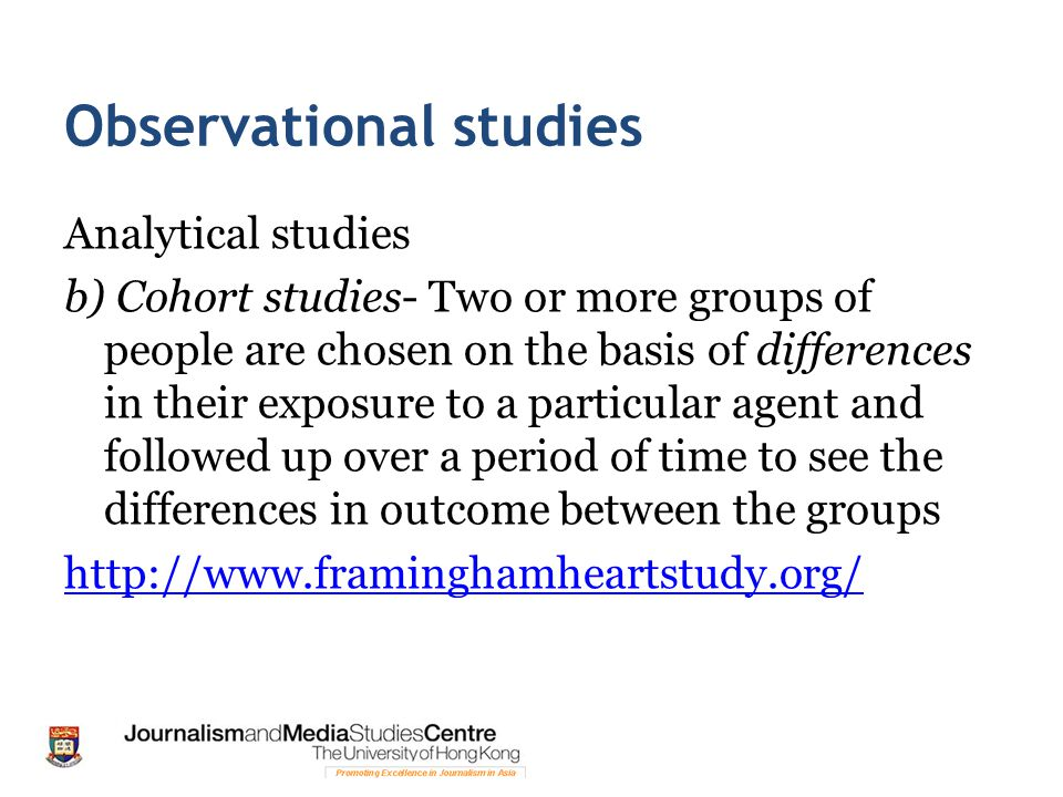 Observational studies Analytical studies b) Cohort studies- Two or more groups of people are chosen on the basis of differences in their exposure to a particular agent and followed up over a period of time to see the differences in outcome between the groups http://www.framinghamheartstudy.org/