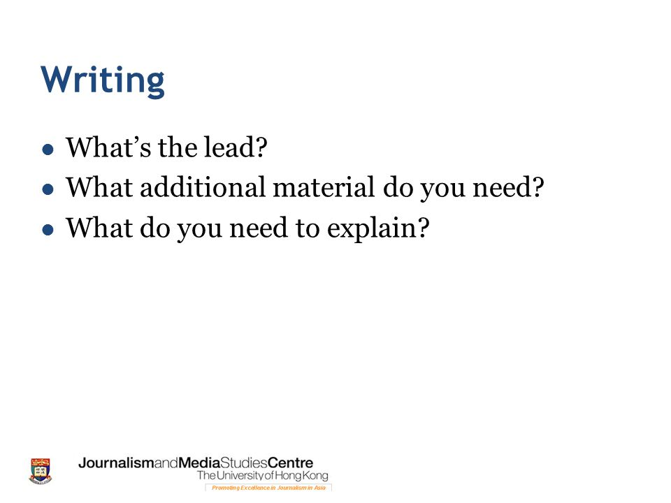 Writing What's the lead What additional material do you need What do you need to explain