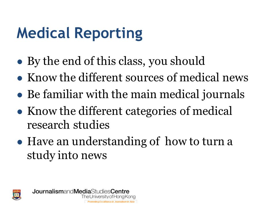 Medical Reporting By the end of this class, you should Know the different sources of medical news Be familiar with the main medical journals Know the different categories of medical research studies Have an understanding of how to turn a study into news