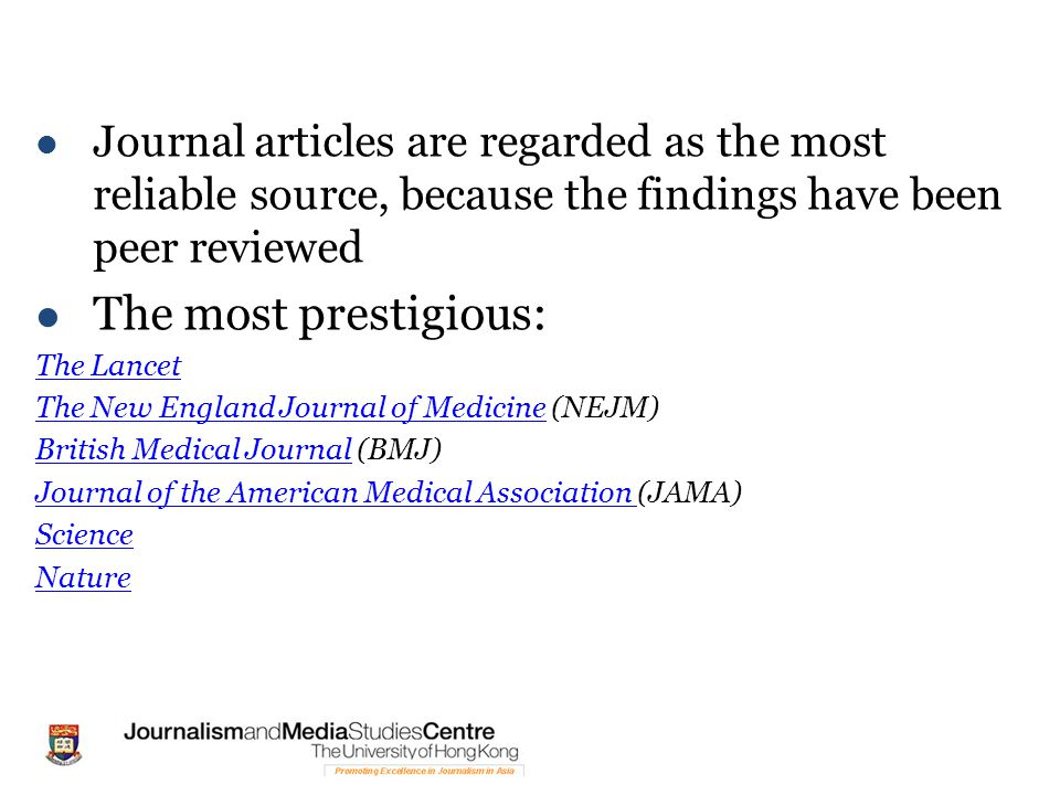 Journal articles are regarded as the most reliable source, because the findings have been peer reviewed The most prestigious: The Lancet The New England Journal of MedicineThe New England Journal of Medicine (NEJM) British Medical JournalBritish Medical Journal (BMJ) Journal of the American Medical Association Journal of the American Medical Association (JAMA) Science Nature
