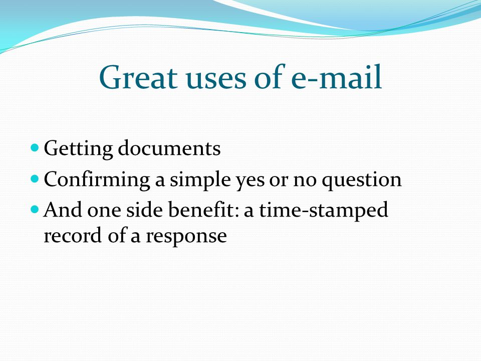 Great uses of e-mail Getting documents Confirming a simple yes or no question And one side benefit: a time-stamped record of a response