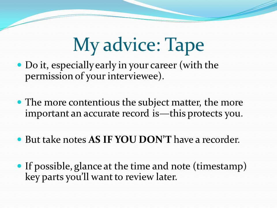 My advice: Tape Do it, especially early in your career (with the permission of your interviewee).