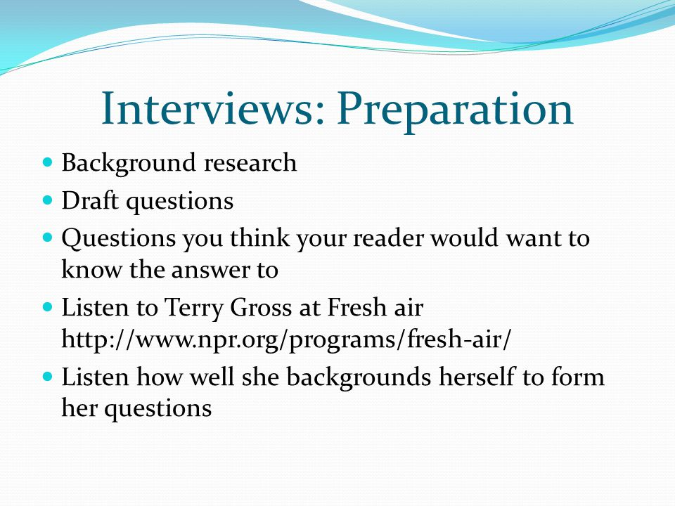 Interviews: Preparation Background research Draft questions Questions you think your reader would want to know the answer to Listen to Terry Gross at Fresh air http://www.npr.org/programs/fresh-air/ Listen how well she backgrounds herself to form her questions