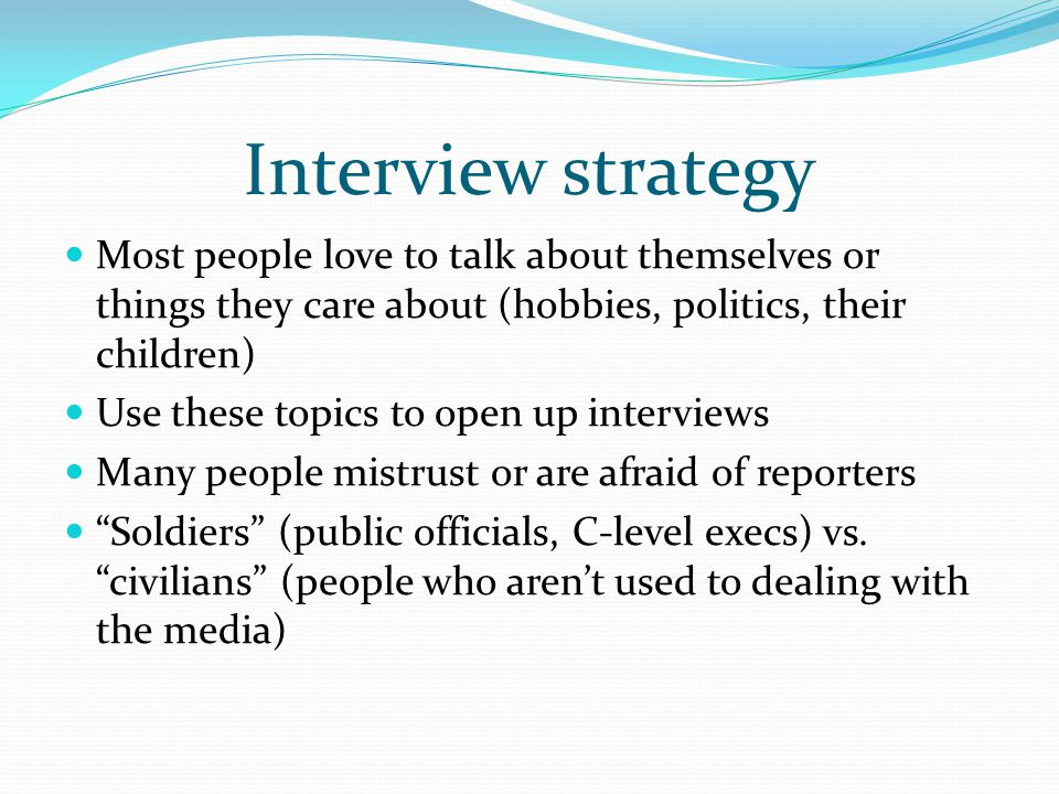 Interview strategy Most people love to talk about themselves or things they care about (hobbies, politics, their children) Use these topics to open up interviews Many people mistrust or are afraid of reporters Soldiers (public officials, C-level execs) vs.