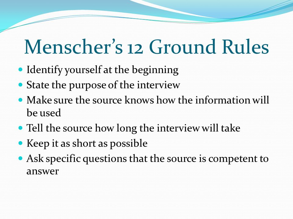 Menscher's 12 Ground Rules Identify yourself at the beginning State the purpose of the interview Make sure the source knows how the information will be used Tell the source how long the interview will take Keep it as short as possible Ask specific questions that the source is competent to answer