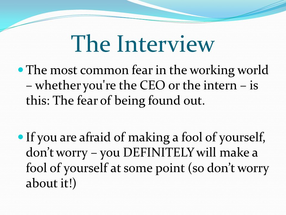 The Interview The most common fear in the working world – whether you re the CEO or the intern – is this: The fear of being found out.