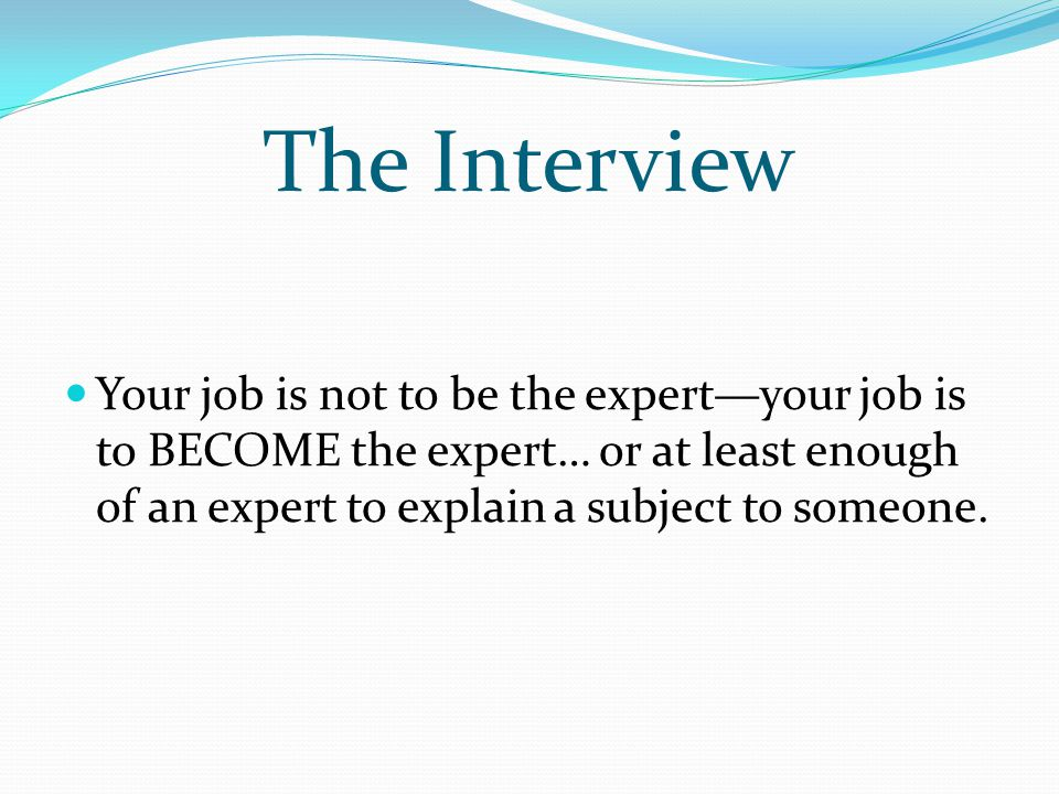 The Interview Your job is not to be the expert—your job is to BECOME the expert… or at least enough of an expert to explain a subject to someone.