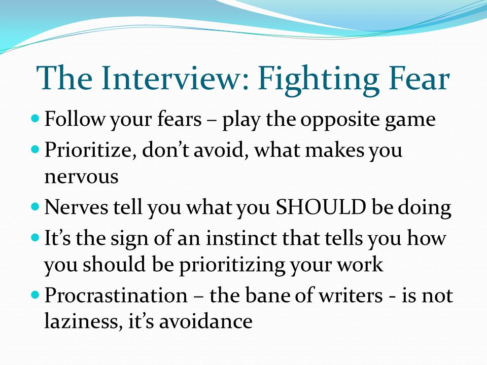The Interview: Fighting Fear Follow your fears – play the opposite game Prioritize, don't avoid, what makes you nervous Nerves tell you what you SHOULD be doing It's the sign of an instinct that tells you how you should be prioritizing your work Procrastination – the bane of writers - is not laziness, it's avoidance