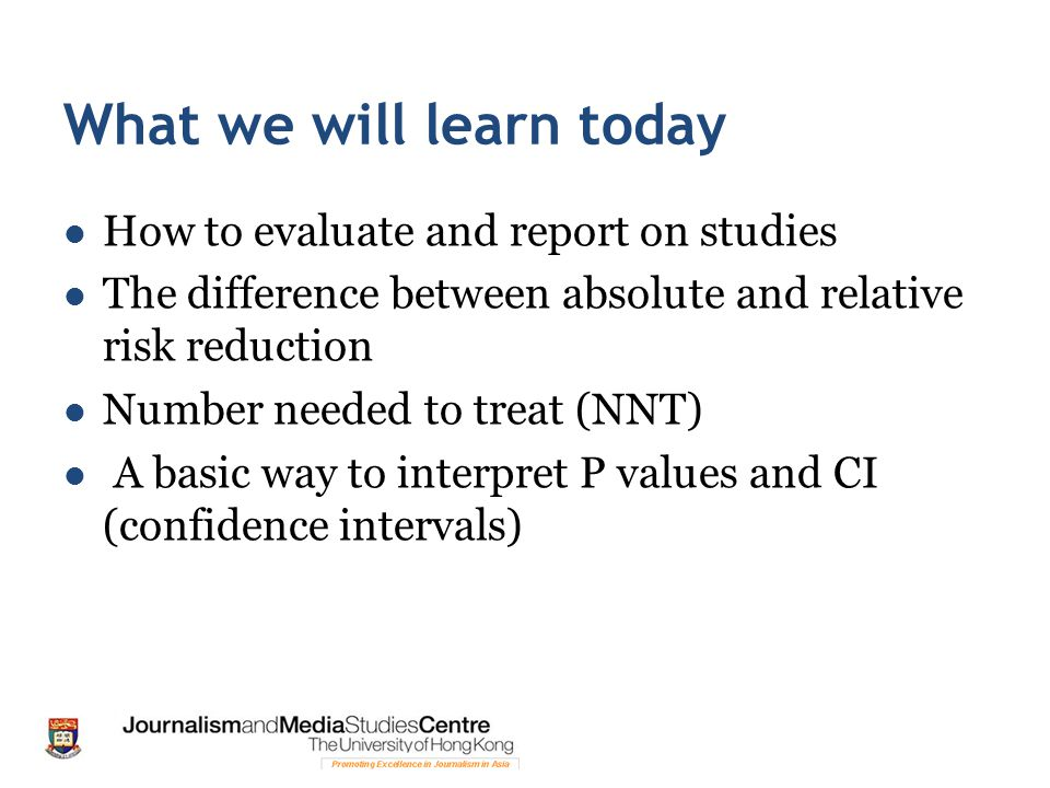 What we will learn today How to evaluate and report on studies The difference between absolute and relative risk reduction Number needed to treat (NNT) A basic way to interpret P values and CI (confidence intervals)