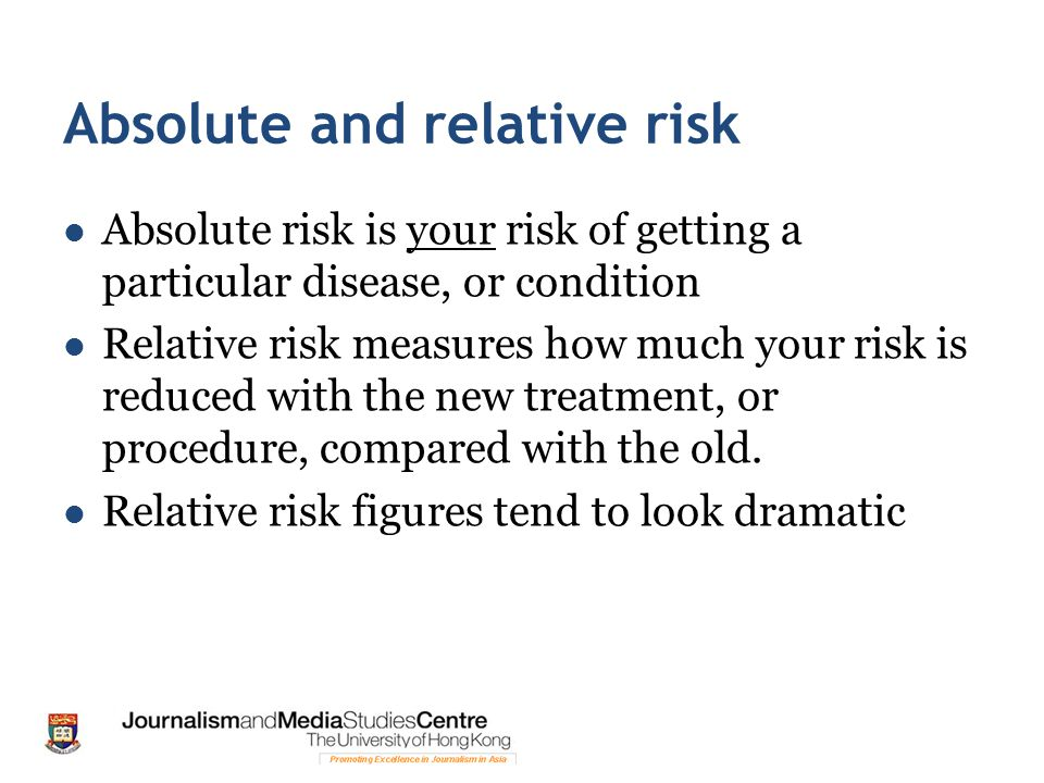 Absolute and relative risk Absolute risk is your risk of getting a particular disease, or condition Relative risk measures how much your risk is reduc