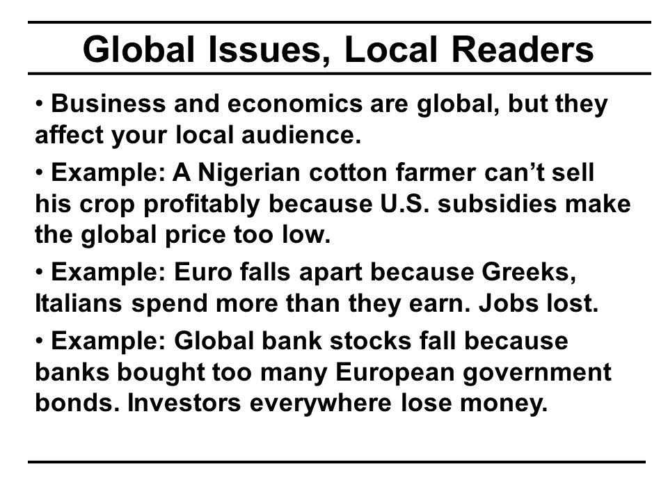 Global Issues, Local Readers Business and economics are global, but they affect your local audience. Example: A Nigerian cotton farmer can't sell his
