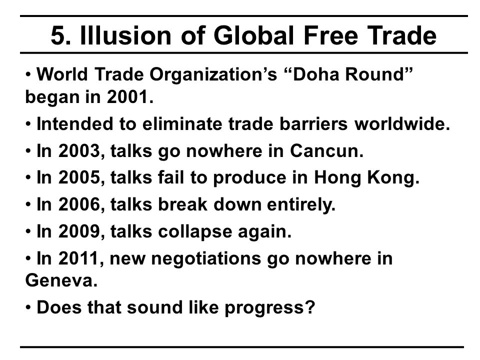 5. Illusion of Global Free Trade World Trade Organization's Doha Round began in 2001.