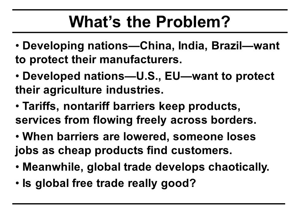 What's the Problem. Developing nations—China, India, Brazil—want to protect their manufacturers.
