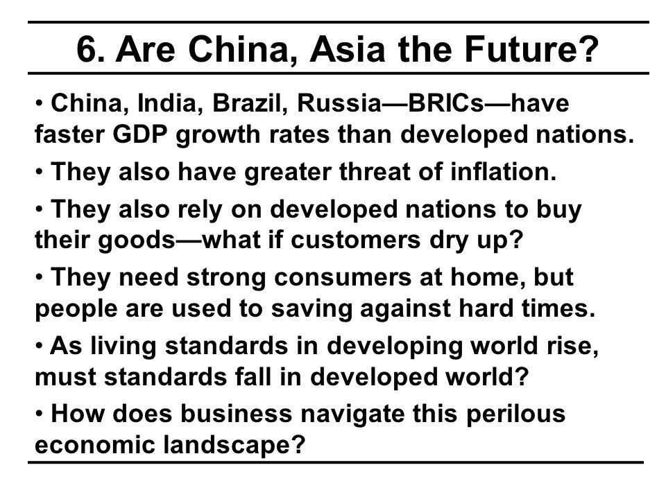 6. Are China, Asia the Future? China, India, Brazil, Russia—BRICs—have faster GDP growth rates than developed nations. They also have greater threat o