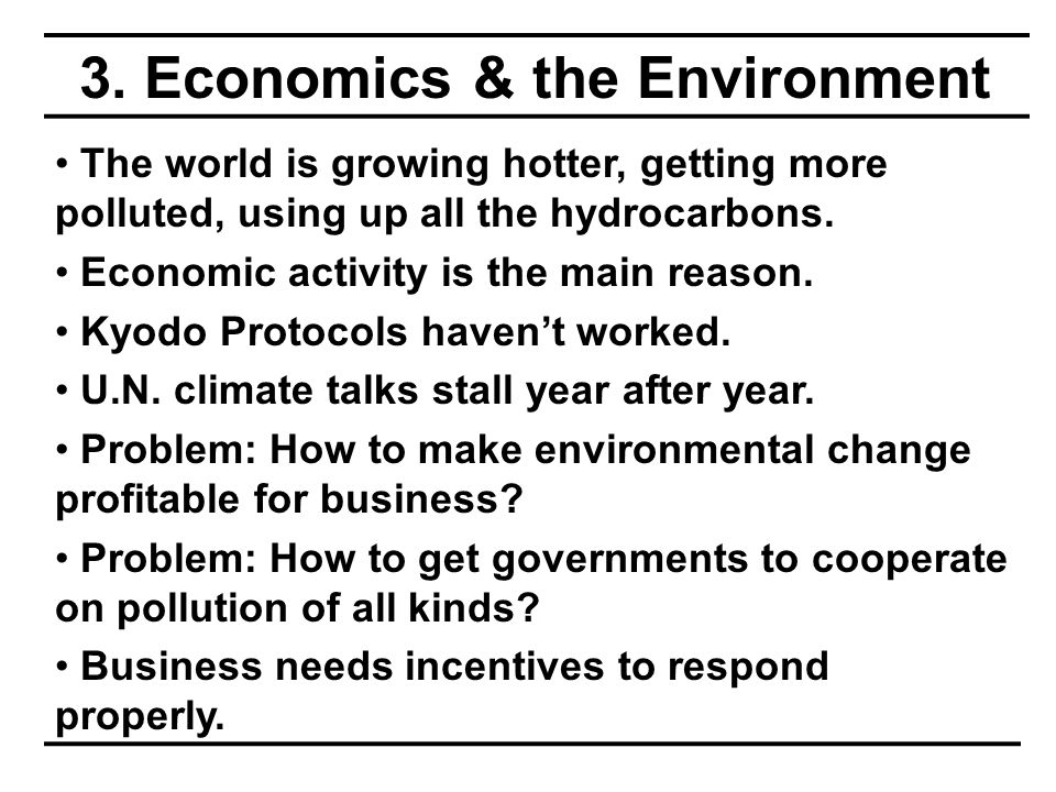 3. Economics & the Environment The world is growing hotter, getting more polluted, using up all the hydrocarbons. Economic activity is the main reason