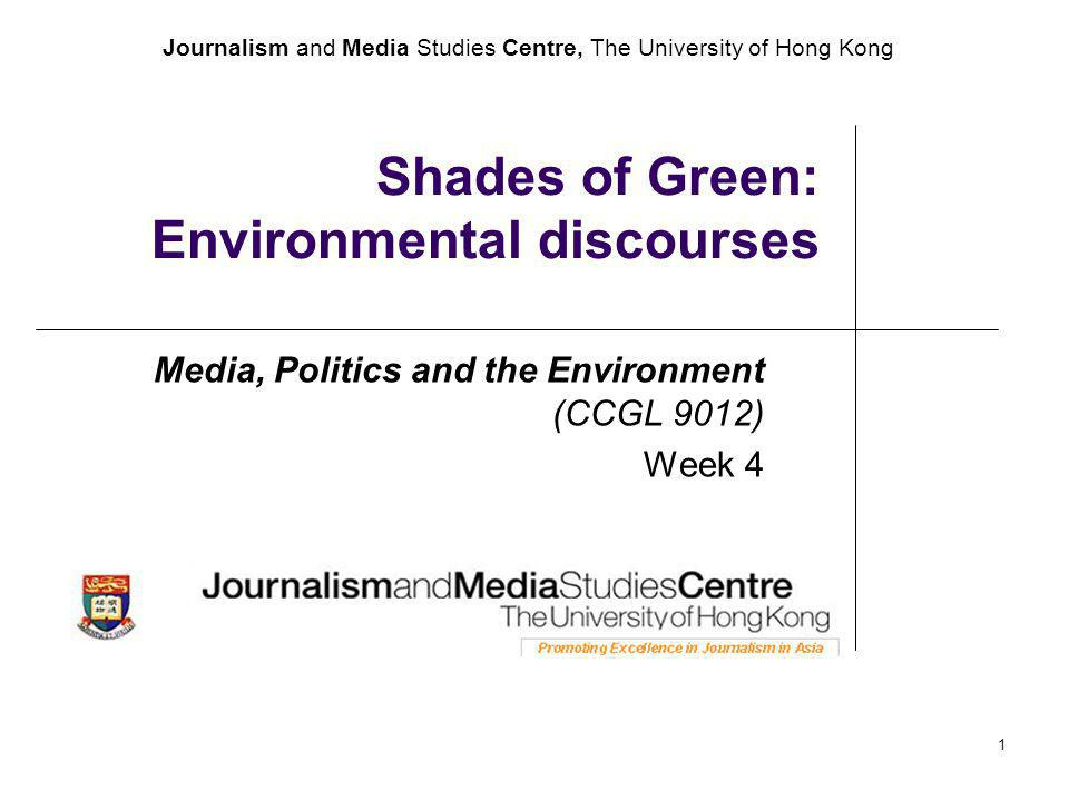 Journalism and Media Studies Centre, The University of Hong Kong 1 Shades of Green: Environmental discourses Media, Politics and the Environment (CCGL 9012) Week 4
