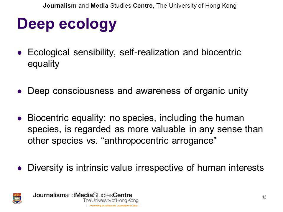 Journalism and Media Studies Centre, The University of Hong Kong Deep ecology Ecological sensibility, self-realization and biocentric equality Deep consciousness and awareness of organic unity Biocentric equality: no species, including the human species, is regarded as more valuable in any sense than other species vs.