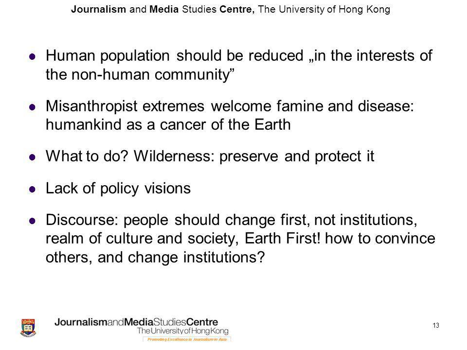 "Journalism and Media Studies Centre, The University of Hong Kong Human population should be reduced ""in the interests of the non-human community Misanthropist extremes welcome famine and disease: humankind as a cancer of the Earth What to do."