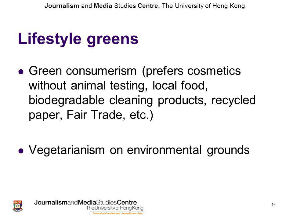 Journalism and Media Studies Centre, The University of Hong Kong Lifestyle greens Green consumerism (prefers cosmetics without animal testing, local food, biodegradable cleaning products, recycled paper, Fair Trade, etc.) Vegetarianism on environmental grounds 16