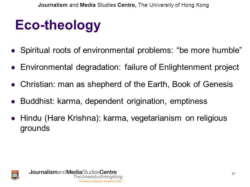 Journalism and Media Studies Centre, The University of Hong Kong Eco-theology Spiritual roots of environmental problems: be more humble Environmental degradation: failure of Enlightenment project Christian: man as shepherd of the Earth, Book of Genesis Buddhist: karma, dependent origination, emptiness Hindu (Hare Krishna): karma, vegetarianism on religious grounds 17