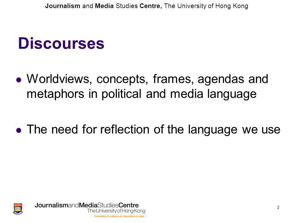 Journalism and Media Studies Centre, The University of Hong Kong 2 Discourses Worldviews, concepts, frames, agendas and metaphors in political and media language The need for reflection of the language we use
