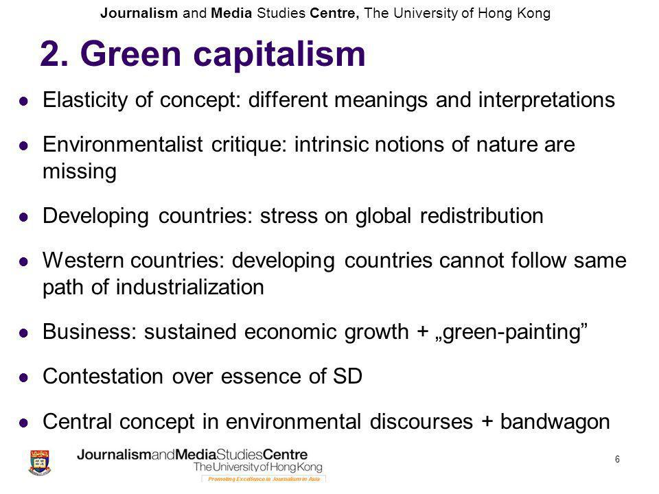 "Journalism and Media Studies Centre, The University of Hong Kong Elasticity of concept: different meanings and interpretations Environmentalist critique: intrinsic notions of nature are missing Developing countries: stress on global redistribution Western countries: developing countries cannot follow same path of industrialization Business: sustained economic growth + ""green-painting Contestation over essence of SD Central concept in environmental discourses + bandwagon 6 2."
